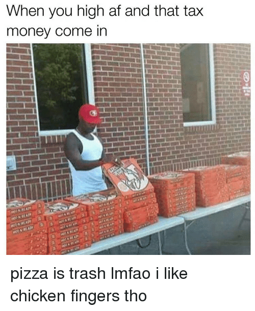 Memes, High AF, and 🤖: When you high af and that tax  money come in pizza is trash lmfao i like chicken fingers tho