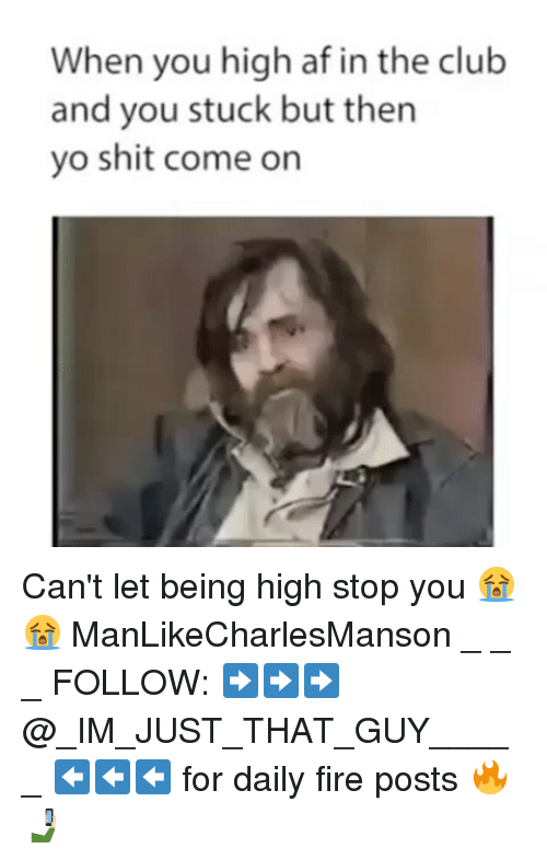 Af, Club, and Fire: When you high af in the club  and you stuck but then  yo shit come on Can't let being high stop you 😭😭 ManLikeCharlesManson _ _ _ FOLLOW: ➡➡➡@_IM_JUST_THAT_GUY_____ ⬅⬅⬅ for daily fire posts 🔥🤳🏼