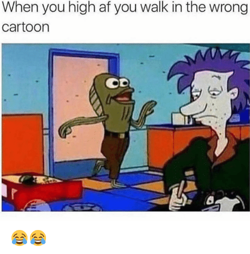 Af, Memes, and Cartoon: When you high af you walk in the wrong  cartoon  Li 😂😂