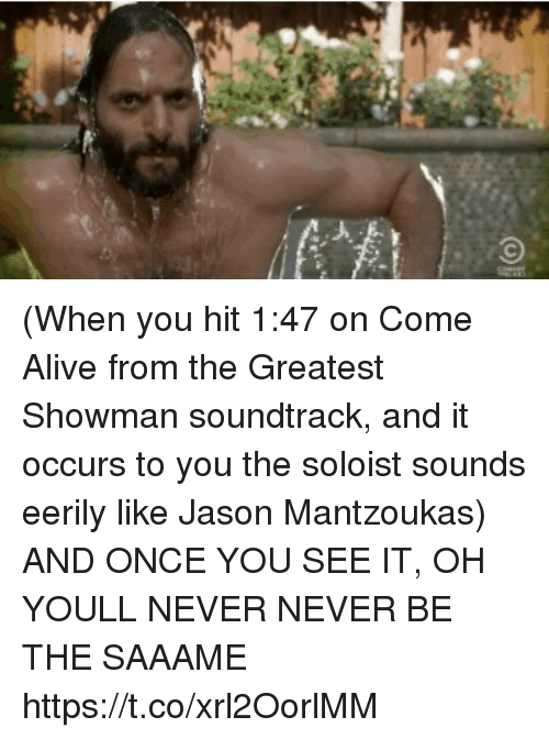 Alive, Memes, and Never: (When you hit 1:47 on Come Alive from the Greatest Showman soundtrack, and it occurs to you the soloist sounds eerily like Jason Mantzoukas) AND ONCE YOU SEE IT, OH YOULL NEVER NEVER BE THE SAAAME https://t.co/xrl2OorlMM