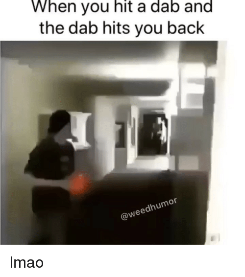 Lmao, Wee, and Weed: When you hit a dab and  the dab hits you back  or  dhum  @wee lmao