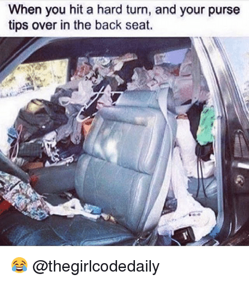 Memes, Back, and 🤖: When you hit a hard turn, and your purse  tips over in the back seat. 😂 @thegirlcodedaily