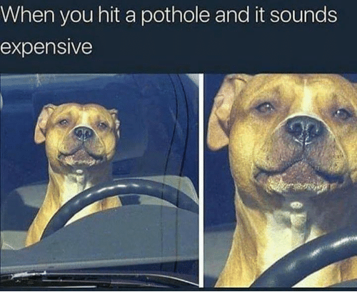when you hit a pothole and it sounds expensive you meme on me me