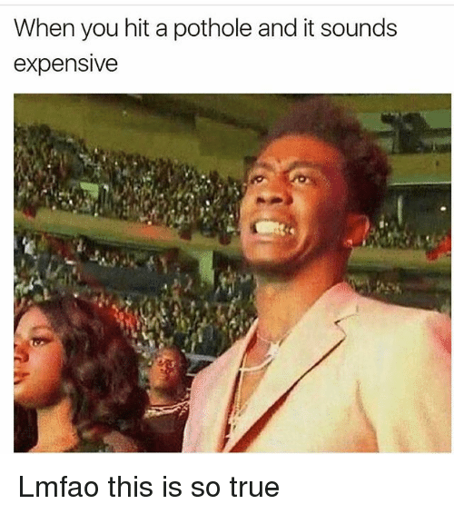 Memes, True, and Lmfao: When you hit a pothole and it sounds  expensive Lmfao this is so true