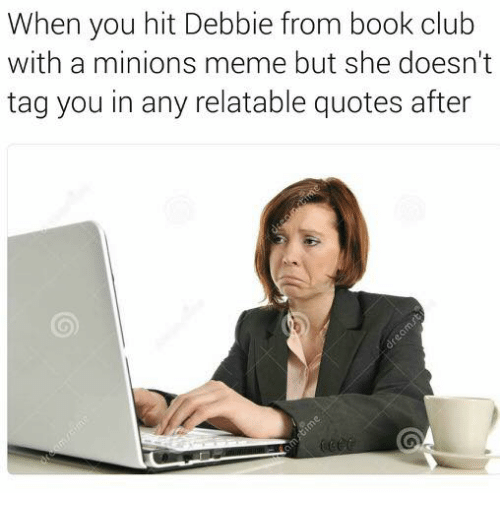 Club, Memes, and Minion: When you hit Debbie from book club  with a minions meme but she doesn't  tag you in any relatable quotes after
