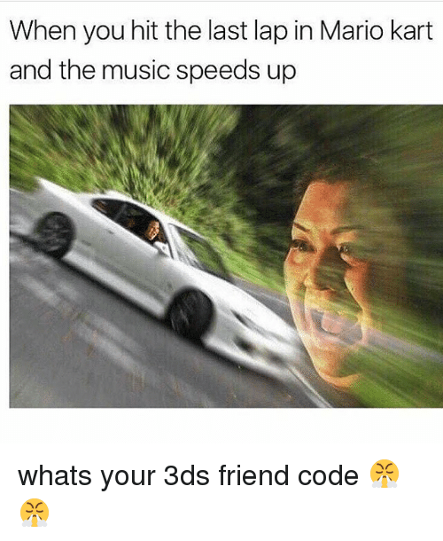 Mario Kart, Memes, and Music: When you hit the last lap in Mario kart  and the music speeds up whats your 3ds friend code 😤😤
