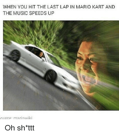 Mario Kart, Memes, and Music: WHEN YOU HIT THE LAST LAP IN MARIO KART AND  THE MUSIC SPEEDS UP Oh sh*ttt