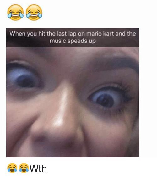 Mario Kart, Memes, and Music: When you hit the last lap on mario kart and the  music speeds up 😂😂Wth