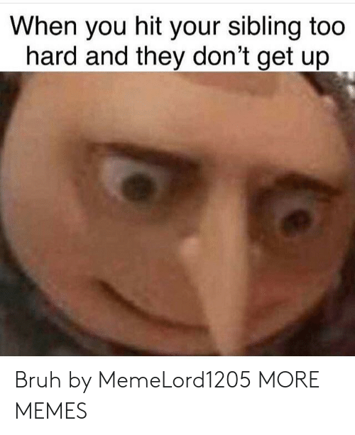 Bruh, Dank, and Memes: When you hit your sibling too  hard and they don't get up Bruh by MemeLord1205 MORE MEMES