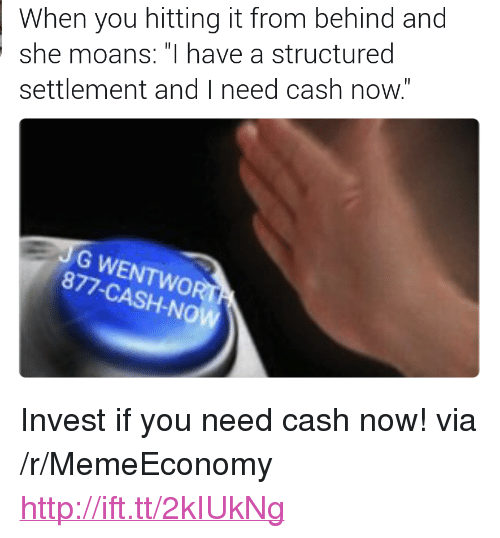 """Http, Invest, and Via: When you hitting it from behind and  she moans: """"I have a structured  settlement and I need cash now.  G WENTWOR  877-CASH-NO <p>Invest if you need cash now! via /r/MemeEconomy <a href=""""http://ift.tt/2kIUkNg"""">http://ift.tt/2kIUkNg</a></p>"""