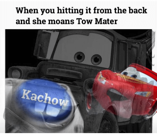 When You Hitting It From The Back And She Moans Tow Mater Achowr