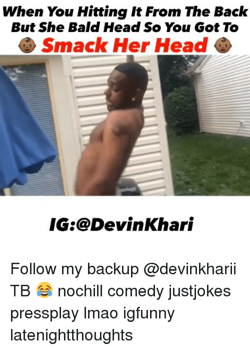 Head, Lmao, and Memes: When You Hitting It From The Back  But She Bald Head So You Got To  Smack Her Head  IG:@DevinKhari Follow my backup @devinkharii TB 😂 nochill comedy justjokes pressplay lmao igfunny latenightthoughts
