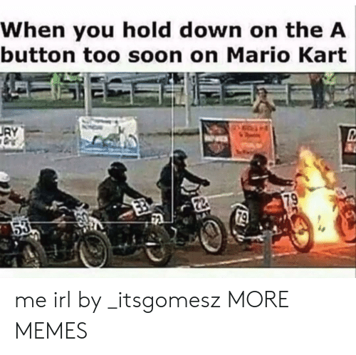 Dank, Mario Kart, and Memes: When you hold down on the A  button too soon on Mario Kart me irl by _itsgomesz MORE MEMES