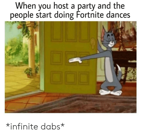 The Dab, Party, and Infinite: When you host a party and the  people start doing Fortnite dances *infinite dabs*