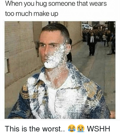 Memes, The Worst, and Too Much: When you hug someone that wears  too much make up This is the worst.. 😂😭 WSHH