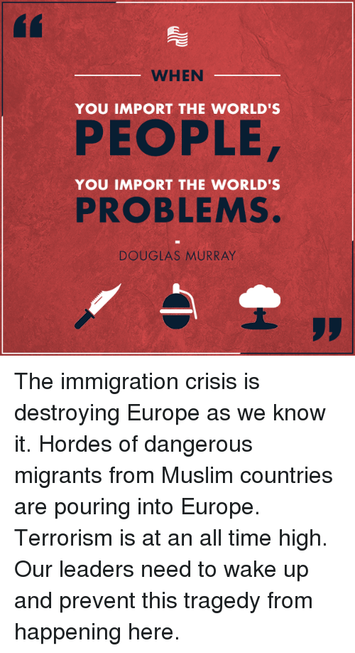 Muslim, Europe, and Immigration: WHEN  YOU IMPORT THE WORLD'S  PEOPLE  YOU IMPORT THE WORLD'  PROBLEMS.  DOUGLAS MURRAY The immigration crisis is destroying Europe as we know it. Hordes of dangerous migrants from Muslim countries are pouring into Europe. Terrorism is at an all time high. Our leaders need to wake up and prevent this tragedy from happening here.