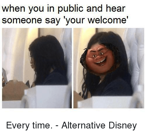 Disney, Memes, and Time: when you in public and hear  someone say your welcome' Every time. - Alternative Disney