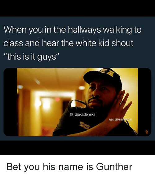 "Funny, Worldstarhiphop, and White: When you in the hallways walking to  class and hear the white kid shout  ""this is it guys""  @_djakademiks  WORLDSTARHIPHOP COM Bet you his name is Gunther"