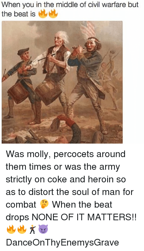 Heroin, Memes, and Molly: When you in the middle of civil warfare but  the beat is Was molly, percocets around them times or was the army strictly on coke and heroin so as to distort the soul of man for combat 🤔 When the beat drops NONE OF IT MATTERS!! 🔥🔥🕺😈 DanceOnThyEnemysGrave