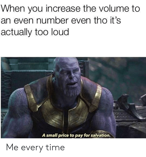 Time, Salvation, and You: When you increase the volume to  an even number even tho it's  actually too loud  A small price to pay for salvation. Me every time