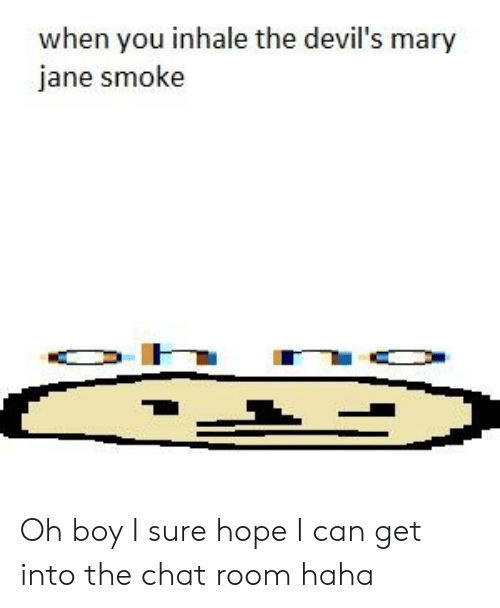 Chat, Hope, and Haha: when you inhale the devil's mary  jane smoke Oh boy I sure hope I can get into the chat room haha