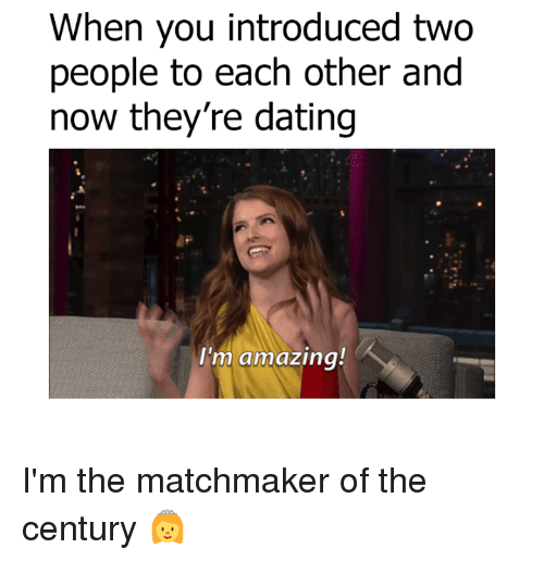 Dank, Dating, and Amaz: When you introduced two  people to each other and  now they're dating  I'm amazing! I'm the matchmaker of the century 👸