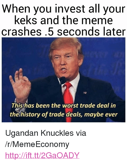 """Meme, The Worst, and History: When you invest all your  keks and the meme  crashes.5 seconds later  Thisthas been the worst trade deal in  the history of trade deals, maybe ever <p>Ugandan Knuckles via /r/MemeEconomy <a href=""""http://ift.tt/2GaOADY"""">http://ift.tt/2GaOADY</a></p>"""