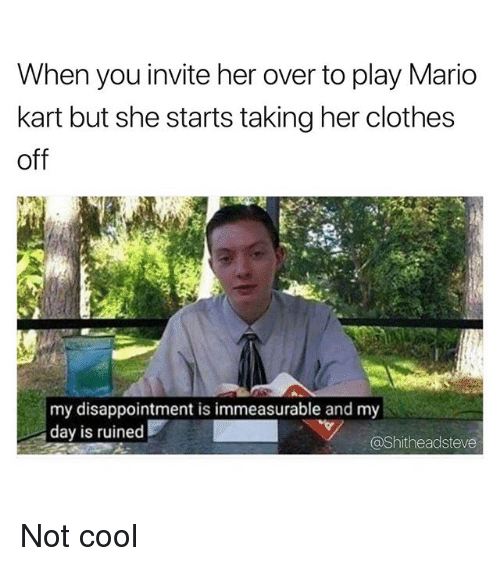 Clothes, Mario Kart, and Mario: When you invite her over to play Mario  kart but she starts taking her clothes  off  my disappointment is immeasurable and my  day is ruined  @Shitheadsteve Not cool