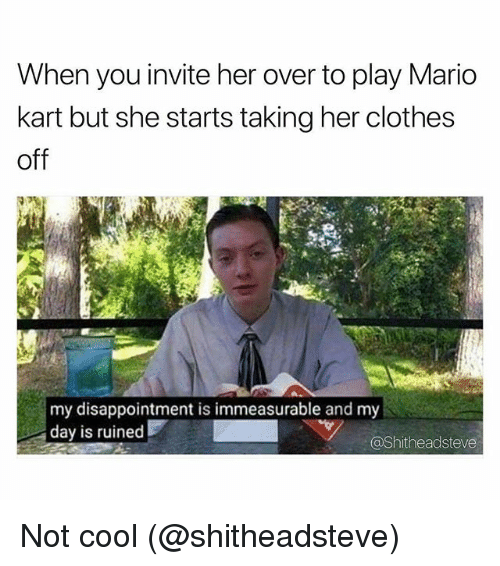 Clothes, Mario Kart, and Memes: When you invite her over to play Mario  kart but she starts taking her clothes  off  my disappointment is immeasurable and my  day is ruined  @Shitheadsteve Not cool (@shitheadsteve)