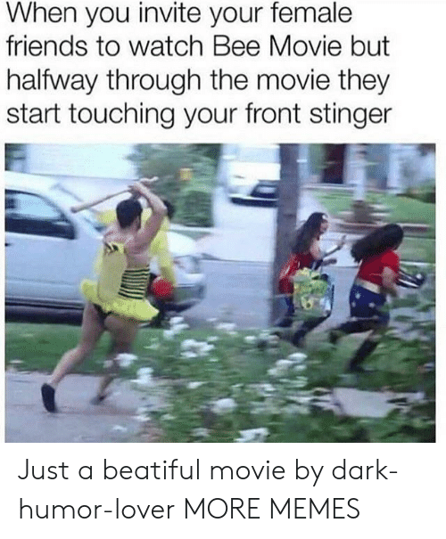 Bee Movie, Dank, and Friends: When you invite your female  friends to watch Bee Movie but  halfway through the movie they  start touching your front stinger Just a beatiful movie by dark-humor-lover MORE MEMES