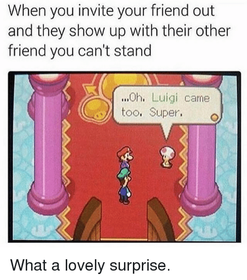 Funny, Super, and Luigi: When you invite your friend out  and they show up with their other  friend you can't stand  .h, Luigi came  、 too. Super. What a lovely surprise.