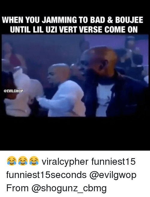Funny, Uzi, and Jam: WHEN YOU JAMMING TO BAD & BOUJEE  UNTIL LIL UZI VERT VERSE COME ON  @EVILGWOP 😂😂😂 viralcypher funniest15 funniest15seconds @evilgwop From @shogunz_cbmg