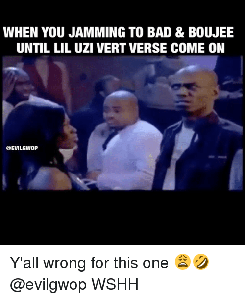 Bad, Memes, and Wshh: WHEN YOU JAMMING TO BAD & BOUJEE  UNTIL LIL UZI VERT VERSE COME ON  GEVILGWOP Y'all wrong for this one 😩🤣 @evilgwop WSHH