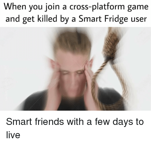 Friends, Cross, and Game: When you join a cross-platform game  and get killed by a Smart Fridge user Smart friends with a few days to live