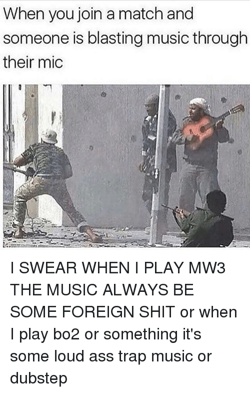 Dubstep, Memes, and 🤖: When you join a match and  someone is blasting music through  their mic I SWEAR WHEN I PLAY MW3 THE MUSIC ALWAYS BE SOME FOREIGN SHIT or when I play bo2 or something it's some loud ass trap music or dubstep