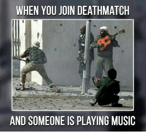 Memes, Music, and 🤖: WHEN YOU JOIN DEATHMATCH  AND SOMEONE IS PLAYING MUSIC