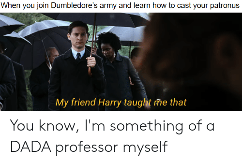 Army, How To, and Dada: When you join Dumbledore's army and learn how to cast your patronus  My friend Harry taught me that You know, I'm something of a DADA professor myself