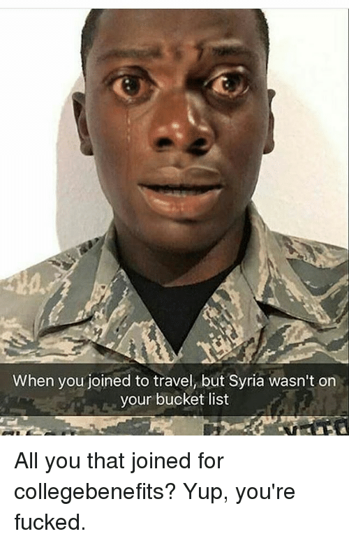 Bucket List, Memes, and Syria: When you joined to travel, but Syria wasn't on  your bucket list All you that joined for collegebenefits? Yup, you're fucked.