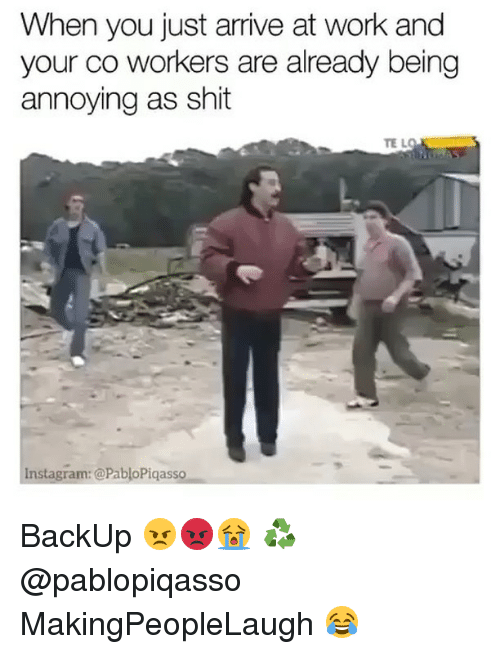 Funny, Instagram, and Shit: When you just arrive at work and  your co workers are already being  annoying as shit  Instagram: @Pablo Piqasso BackUp 😠😡😭 ♻️ @pablopiqasso MakingPeopleLaugh 😂