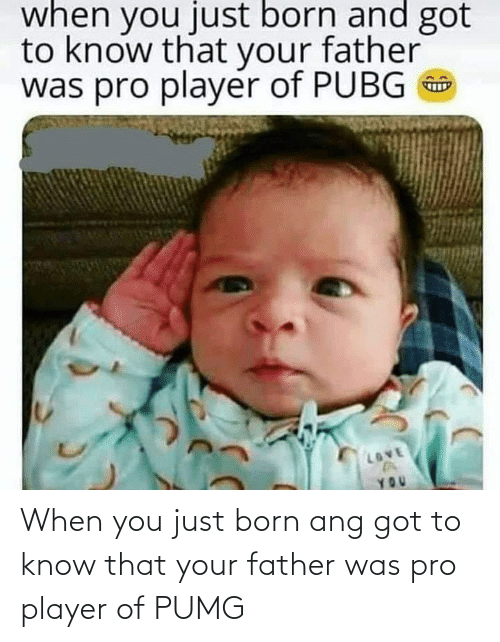 Pro, Got, and Player: When you just born ang got to know that your father was pro player of PUMG