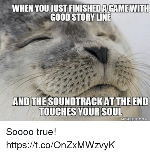 True, Video Games, and Good: WHEN YOU JUST FINISHEDAGAME WITH  GOOD STORY LINE  AND THE SOUNDTRACK AT THE END  TOUCHES YOUR SOUL  MEMEFUECO Soooo true! https://t.co/OnZxMWzvyK