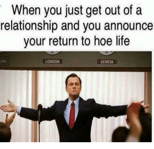 Hoe, Hoes, and Life: When you just get out of a  relationship and you announce  your return to hoe life  ORK  LONDON  GENEVA