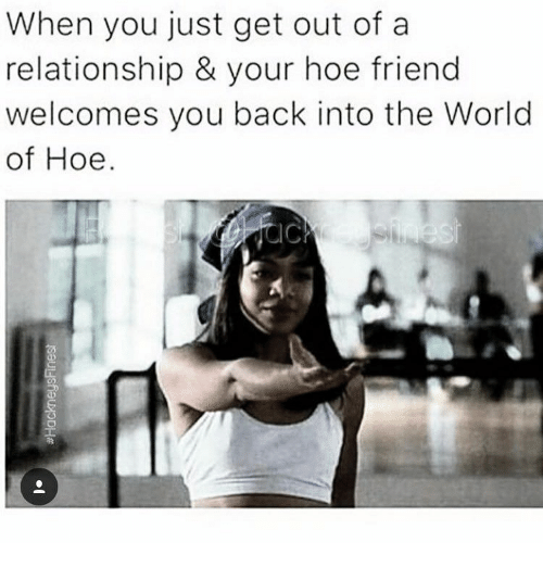 Hoe, World, and Back: When you just get out of a  relationship & your hoe friend  welcomes you back into the World  of Hoe