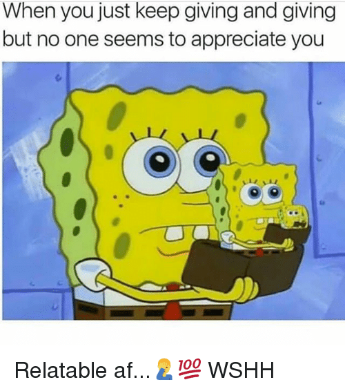 Af, Memes, and Wshh: When you just keep giving and giving  but no one seems to appreciate you Relatable af...🤦♂️💯 WSHH
