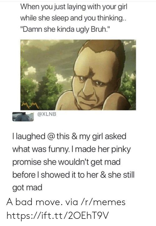 "Bad, Bruh, and Funny: When you just laying with your gil  while she sleep and you thinking  ""Damn she kinda ugly Bruh.""  @XLNB  I laughed @ this & my girl asked  what was funny. I made her pinky  promise she wouldn't get mad  before l showed it to her & she still  got mad A bad move. via /r/memes https://ift.tt/2OEhT9V"