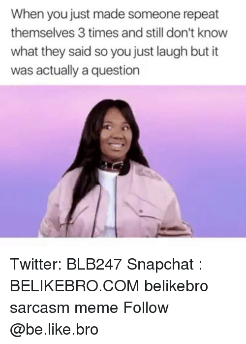 Be Like, Meme, and Memes: When you just made someone repeat  themselves 3 times and still don't know  what they said so you just laugh but it  was actually a question Twitter: BLB247 Snapchat : BELIKEBRO.COM belikebro sarcasm meme Follow @be.like.bro