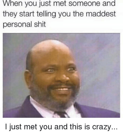 Crazy, Memes, and Shit: When you just met someone and  they start telling you the maddest  personal shit I just met you and this is crazy...
