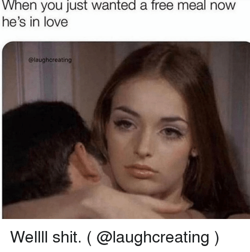 Love, Shit, and Free: When you just wanted a free meal now  he's in love  @laughcreating Wellll shit. ( @laughcreating )