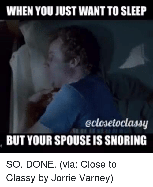 Dank, 🤖, and Snoring: WHEN YOU JUST WANTTOSLEEP  Gclosetoclassy  BUT YOUR SPOUSE IS SNORING SO. DONE. (via: Close to Classy by Jorrie Varney)