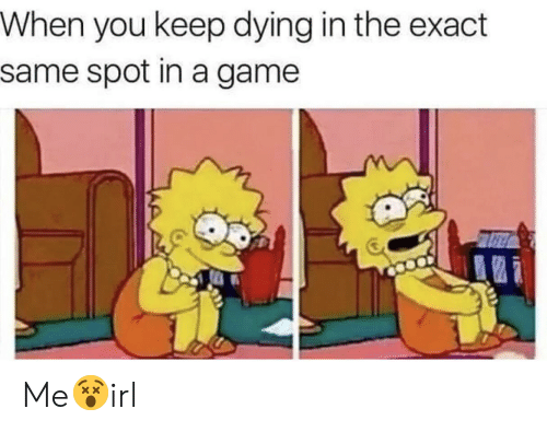 Game, A Game, and You: When you keep dying in the exact  same spot in a game Me😵irl